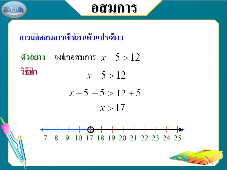 อสมการ การแก้อสมการเชิงเส้นตัวแปรเดียว ตัวอย่าง จงแก้อสมการ วิธีทำ 7 8