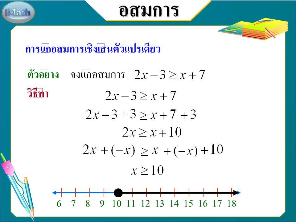 อสมการ การแก้อสมการเชิงเส้นตัวแปรเดียว ตัวอย่าง จงแก้อสมการ วิธีทำ 6 7