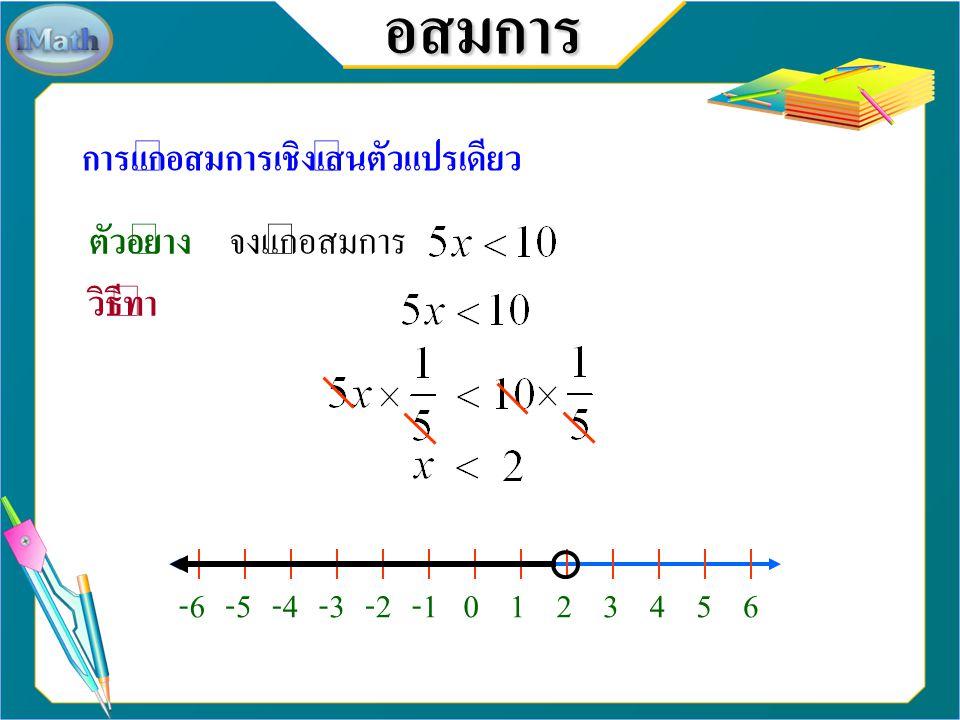 อสมการ การแก้อสมการเชิงเส้นตัวแปรเดียว ตัวอย่าง จงแก้อสมการ วิธีทำ -6