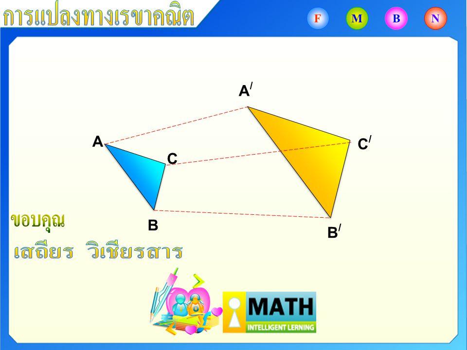 การแปลงทางเรขาคณิต F M B N A/ A C/ C B เสถียร วิเชียรสาร ขอบคุณ B/