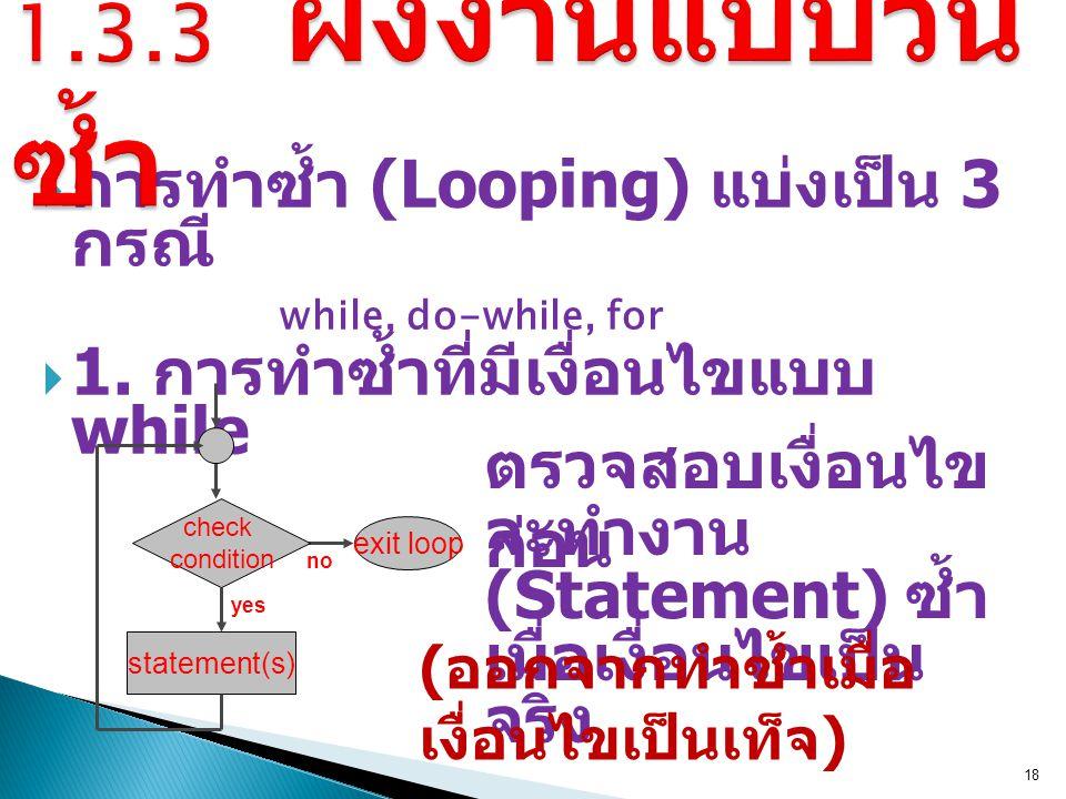 1.3.3 ผังงานแบบวนซ้ำ การทำซ้ำ (Looping) แบ่งเป็น 3 กรณี