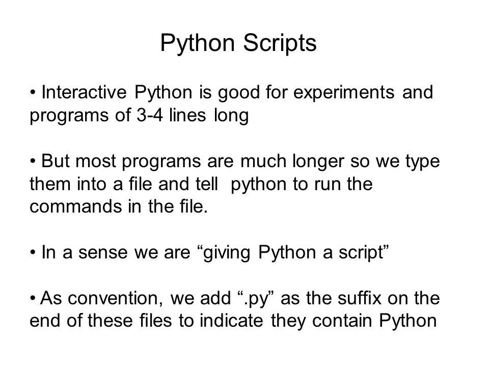 Python Scripts • Interactive Python is good for experiments and programs of 3-4 lines long.