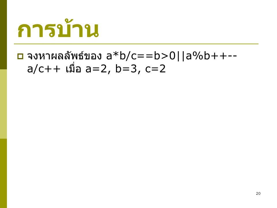 การบ้าน จงหาผลลัพธ์ของ a*b/c==b>0||a%b++--a/c++ เมื่อ a=2, b=3, c=2