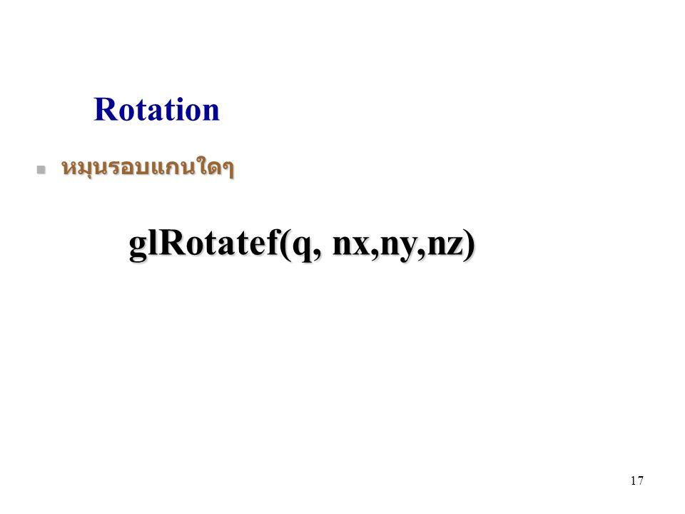 Rotation หมุนรอบแกนใดๆ glRotatef(q, nx,ny,nz)