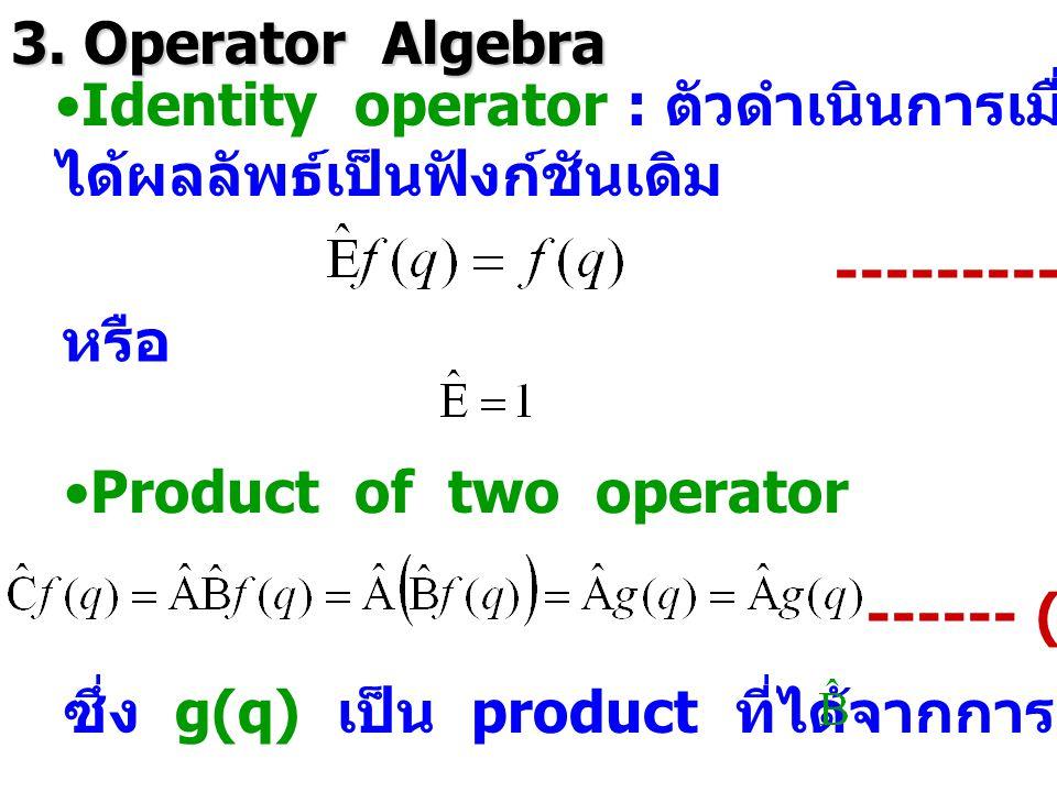 3. Operator Algebra Identity operator : ตัวดำเนินการเมื่อการดำเนินการไปแล้ว. ได้ผลลัพธ์เป็นฟังก์ชันเดิม.