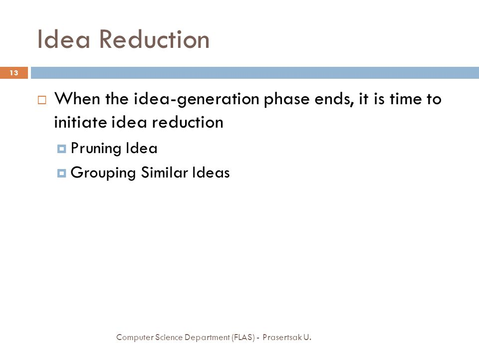 Idea Reduction When the idea-generation phase ends, it is time to initiate idea reduction. Pruning Idea.