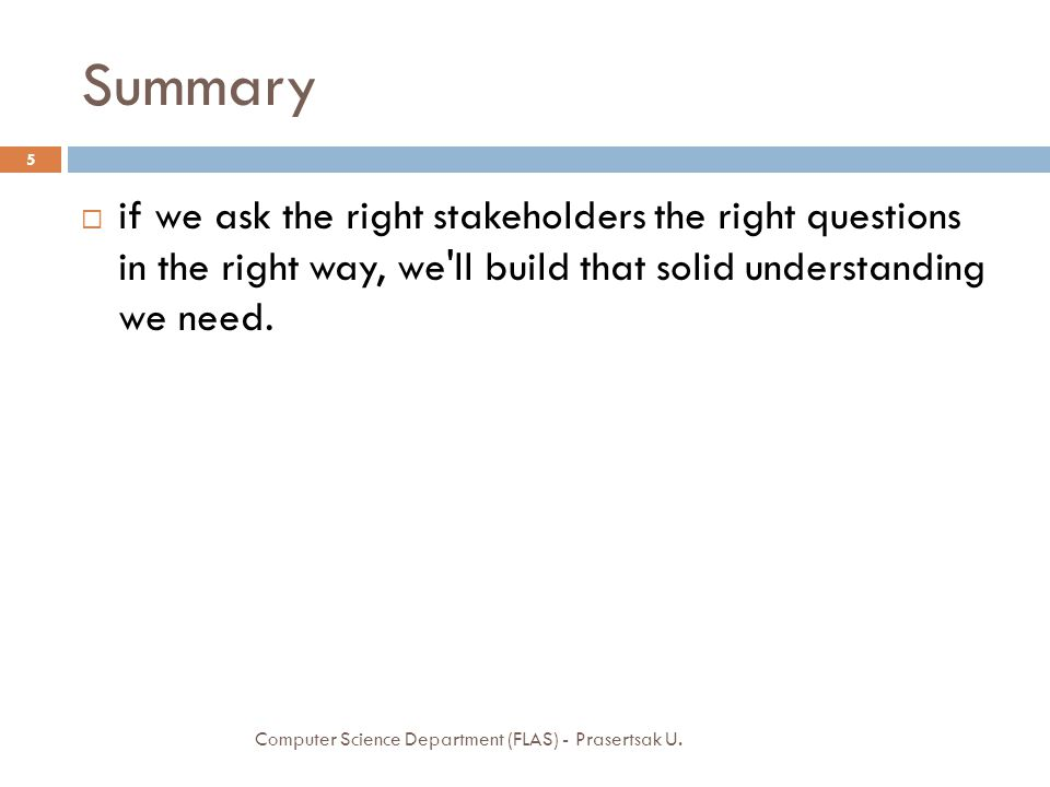 Summary if we ask the right stakeholders the right questions in the right way, we ll build that solid understanding we need.
