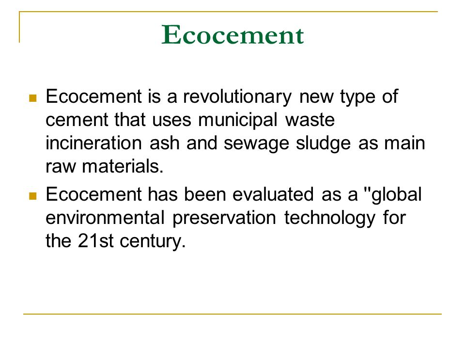 Ecocement Ecocement is a revolutionary new type of cement that uses municipal waste incineration ash and sewage sludge as main raw materials.