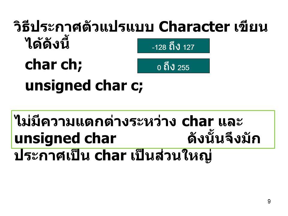 วิธีประกาศตัวแปรแบบ Character เขียนได้ดังนี้ char ch; unsigned char c;