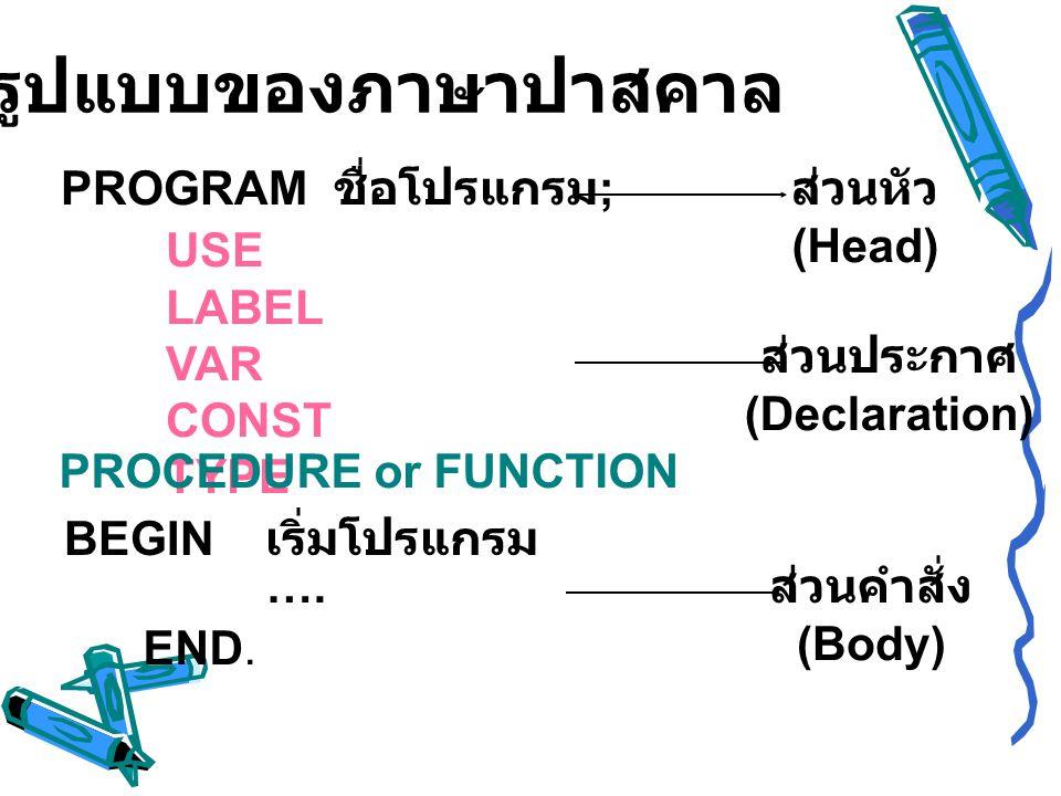 รูปแบบของภาษาปาสคาล PROGRAM ชื่อโปรแกรม; ส่วนหัว (Head) USE LABEL