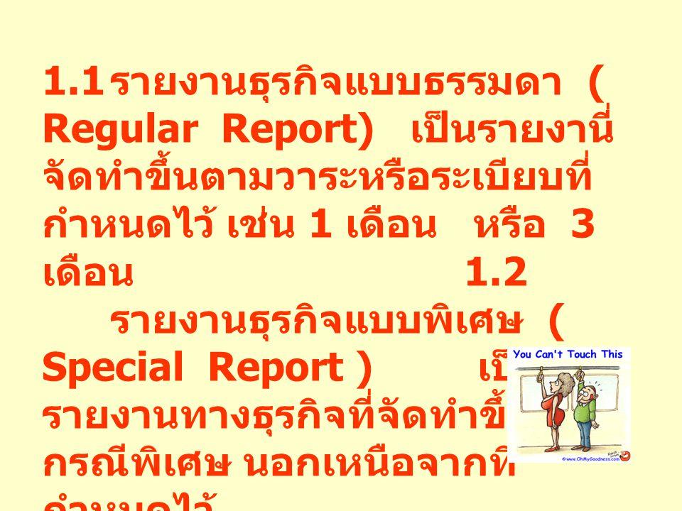 1.1 รายงานธุรกิจแบบธรรมดา ( Regular Report) เป็นรายงานี่จัดทำขึ้นตามวาระหรือระเบียบที่กำหนดไว้ เช่น 1 เดือน หรือ 3 เดือน 1.2 รายงานธุรกิจแบบพิเศษ ( Special Report ) เป็นรายงานทางธุรกิจที่จัดทำขึ้นในกรณีพิเศษ นอกเหนือจากที่กำหนดไว้