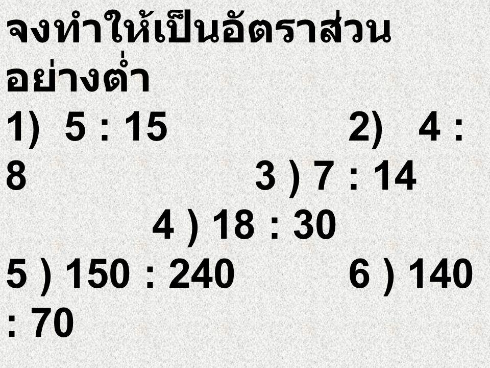 จงทำให้เป็นอัตราส่วนอย่างต่ำ 1) 5 : 15. 2) 4 : 8 3 ) 7 : 14