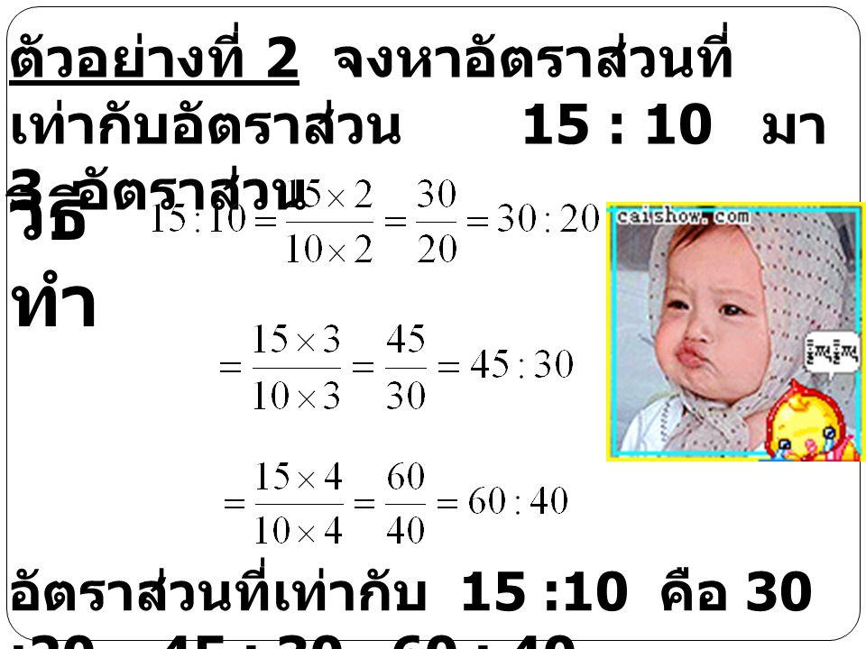 ตัวอย่างที่ 2 จงหาอัตราส่วนที่เท่ากับอัตราส่วน 15 : 10 มา 3 อัตราส่วน