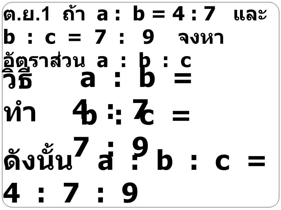 a : b = 4 : 7 วิธีทำ b : c = 7 : 9 ดังนั้น a : b : c = 4 : 7 : 9