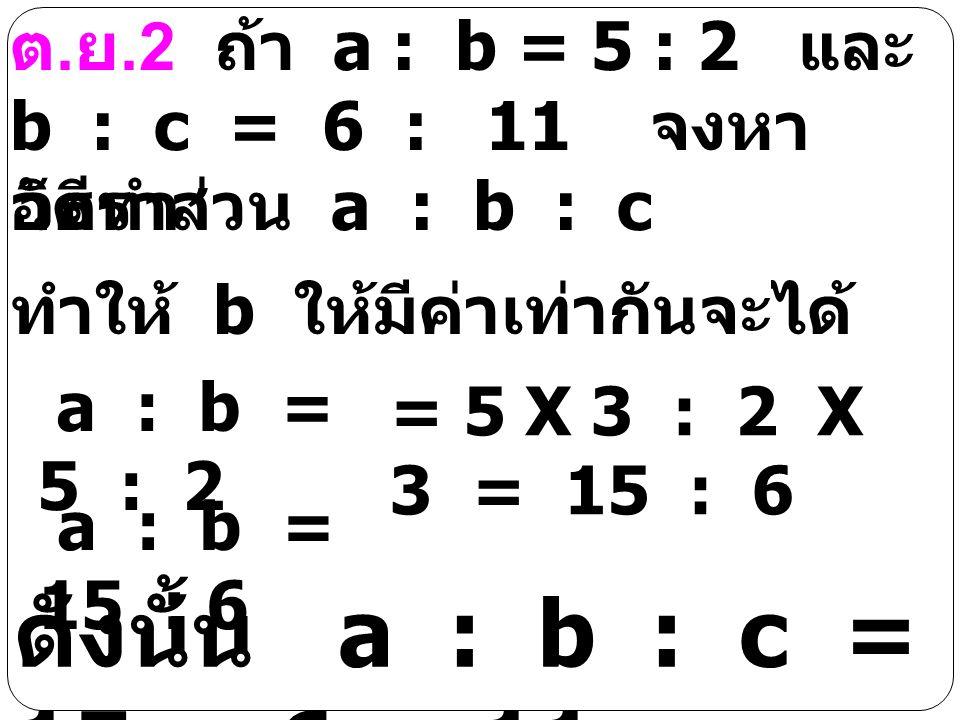 ต.ย.2 ถ้า a : b = 5 : 2 และ b : c = 6 : 11 จงหาอัตราส่วน a : b : c