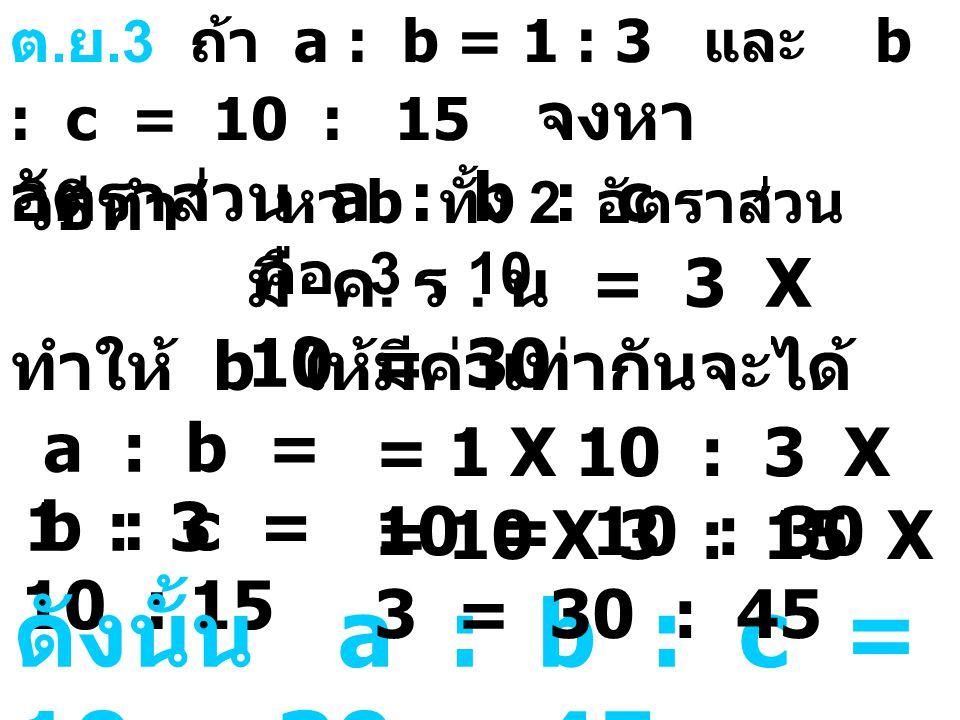 ดังนั้น a : b : c = 10 : 30 : 45 หา b ทั้ง 2 อัตราส่วน คือ 3 , 10