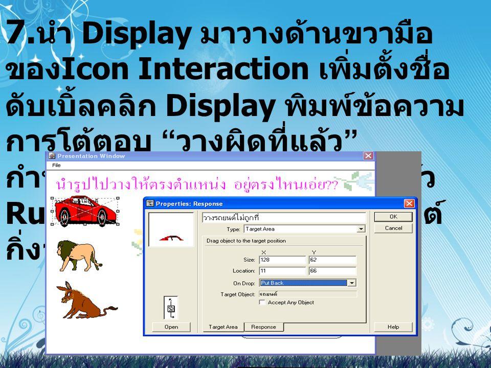 7.นำ Display มาวางด้านขวามือของIcon Interaction เพิ่มตั้งชื่อ ดับเบิ้ลคลิก Display พิมพ์ข้อความ การโต้ตอบ วางผิดที่แล้ว กำหนดให้เคลื่อนไหวปิดออกแล้ว Runโปรแกรมให้คลิกที่รูปรถยนต์ กิ่งจะแสดงอยู่