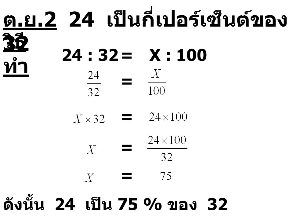 ต.ย.2 24 เป็นกี่เปอร์เซ็นต์ของ 32 วิธีทำ 24 : 32 = X : 100