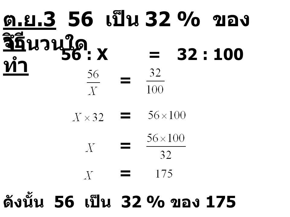 ต.ย.3 56 เป็น 32 % ของจำนวนใด วิธีทำ 56 : X = 32 : 100 = = = =