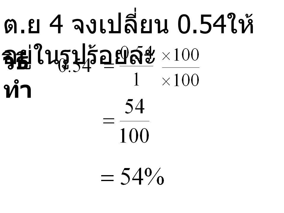ต.ย 4 จงเปลี่ยน 0.54ให้อยู่ในรูปร้อยละ