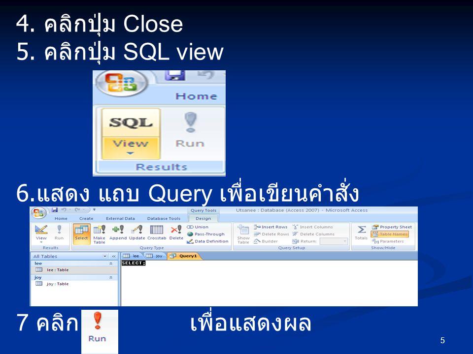 4. คลิกปุ่ม Close 5. คลิกปุ่ม SQL view. 6.แสดง แถบ Query เพื่อเขียนคำสั่ง.