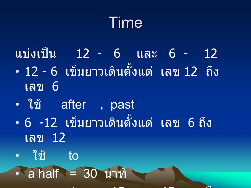 Time แบ่งเป็น 12 - 6 และ 6 - 12. 12 - 6 เข็มยาวเดินตั้งแต่ เลข 12 ถึง เลข 6. ใช้ after , past.