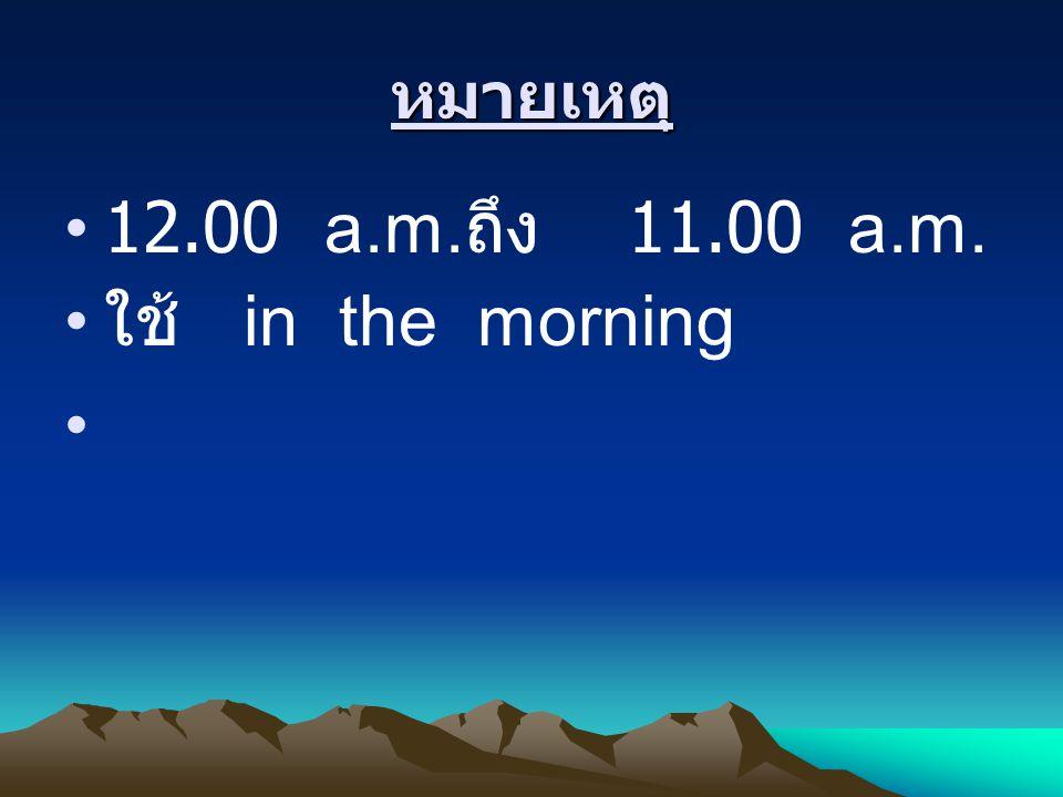 หมายเหตุ 12.00 a.m.ถึง 11.00 a.m. ใช้ in the morning