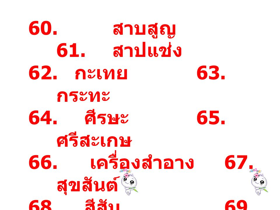 60. สาบสูญ 61. สาปแช่ง กะเทย 63. กระทะ. ศีรษะ 65. ศรีสะเกษ. เครื่องสำอาง 67. สุขสันต์ สีสัน 69. สังสรรค์