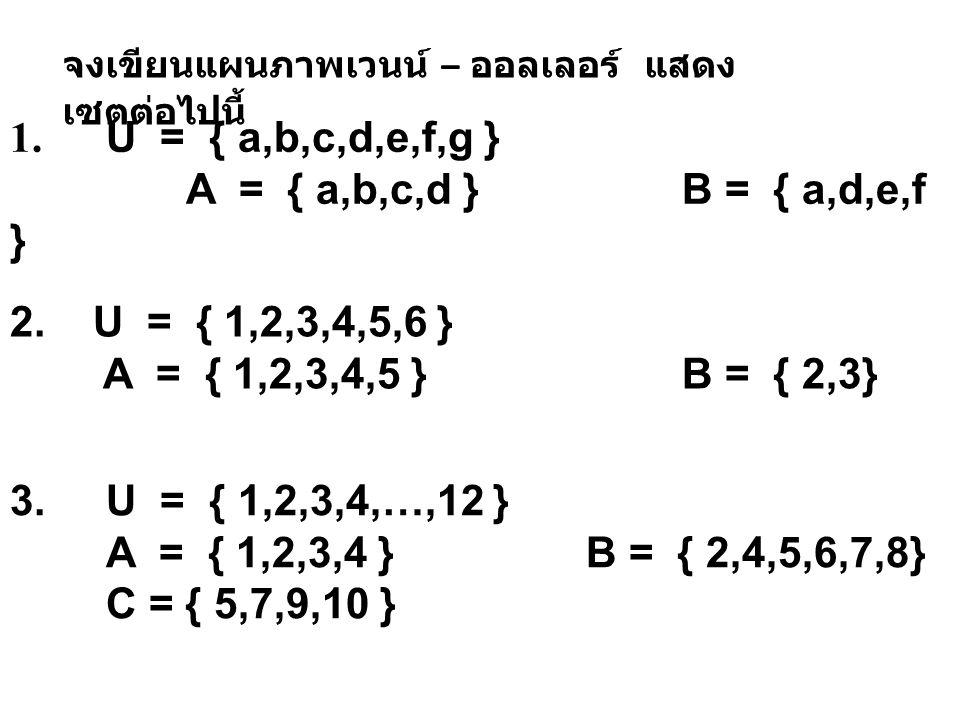 1. U = { a,b,c,d,e,f,g } A = { a,b,c,d } B = { a,d,e,f }