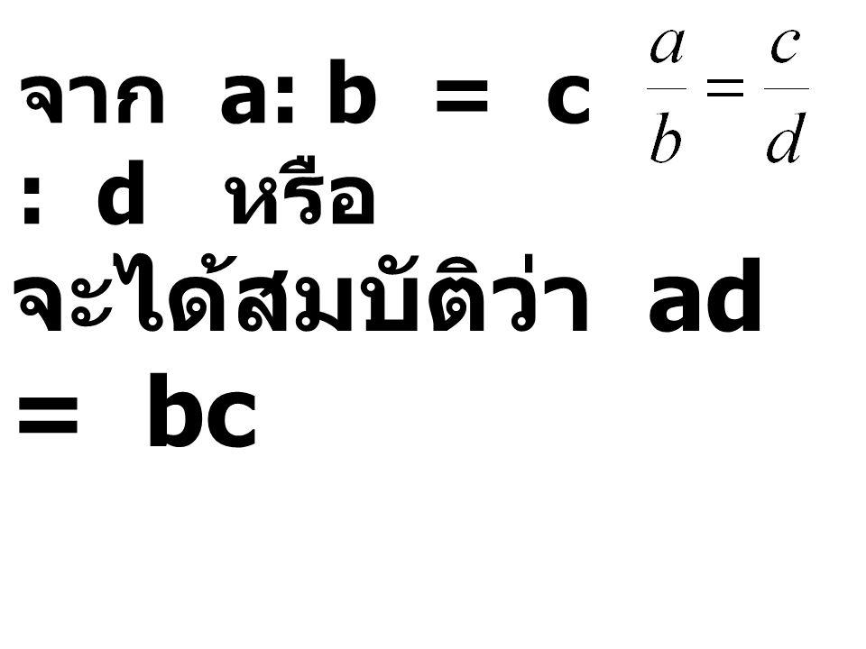 จาก a: b = c : d หรือ จะได้สมบัติว่า ad = bc