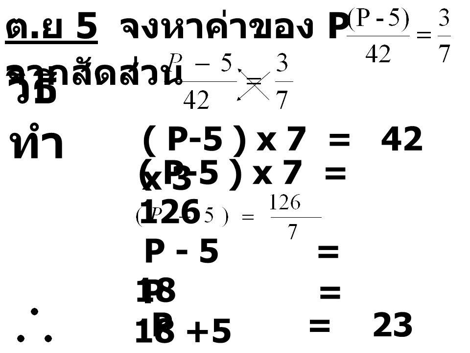 วิธีทำ ต.ย 5 จงหาค่าของ P จากสัดส่วน ( P-5 ) x 7 = 42 x 3