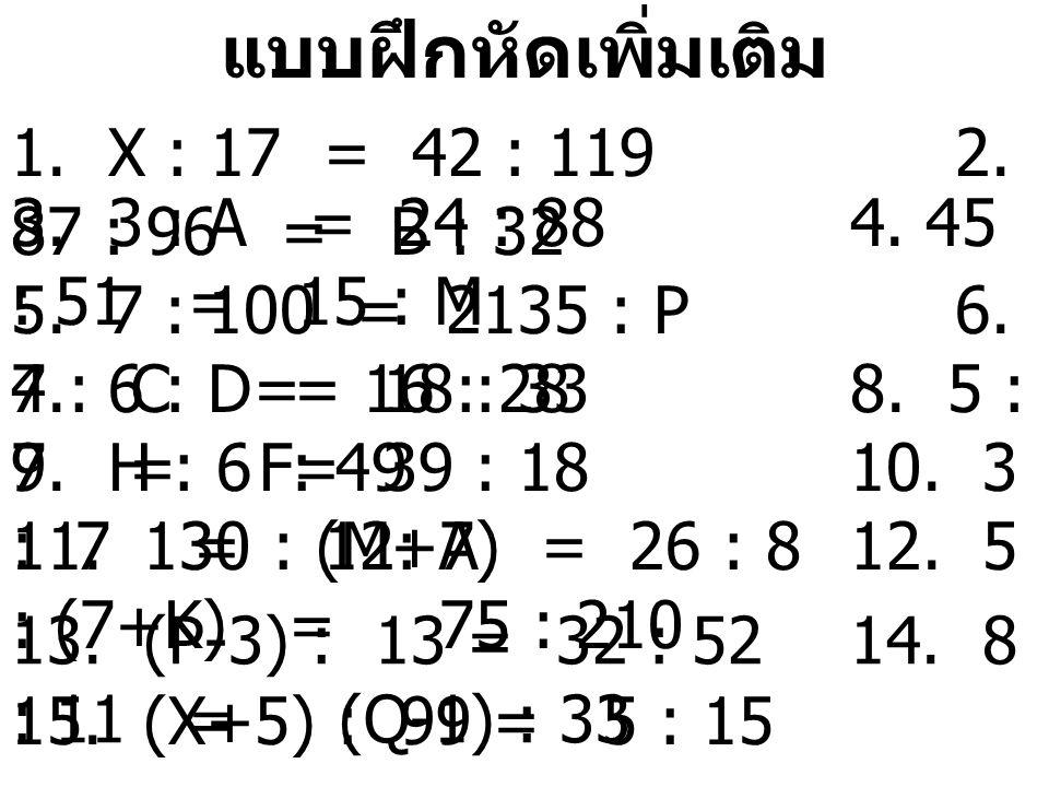 แบบฝึกหัดเพิ่มเติม 1. X : 17 = 42 : 119 2. 87 : 96 = B : 32