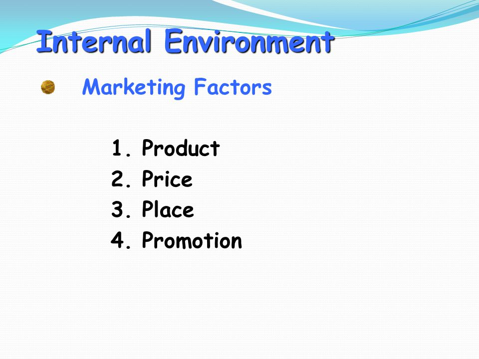 Internal Environment Marketing Factors 1. Product 2. Price 3. Place