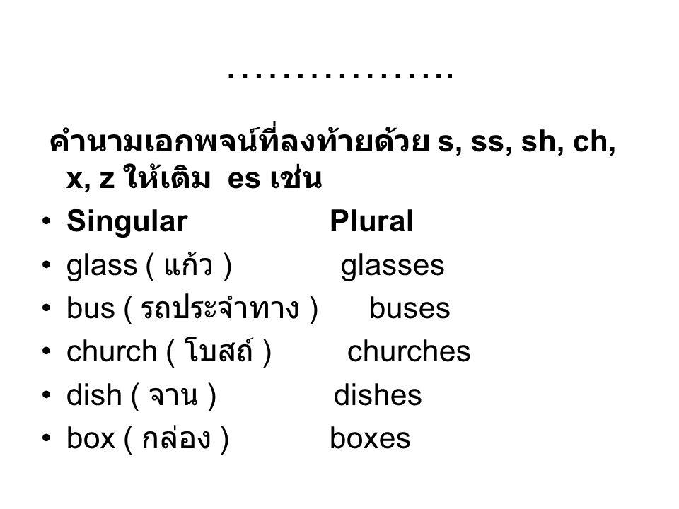 …………….. คำนามเอกพจน์ที่ลงท้ายด้วย s, ss, sh, ch, x, z ให้เติม es เช่น