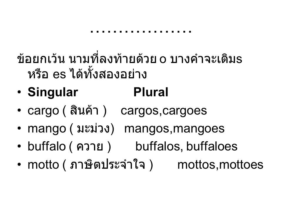 ……………… ข้อยกเว้น นามที่ลงท้ายด้วย o บางคำจะเติมs หรือ es ได้ทั้งสองอย่าง. Singular Plural.