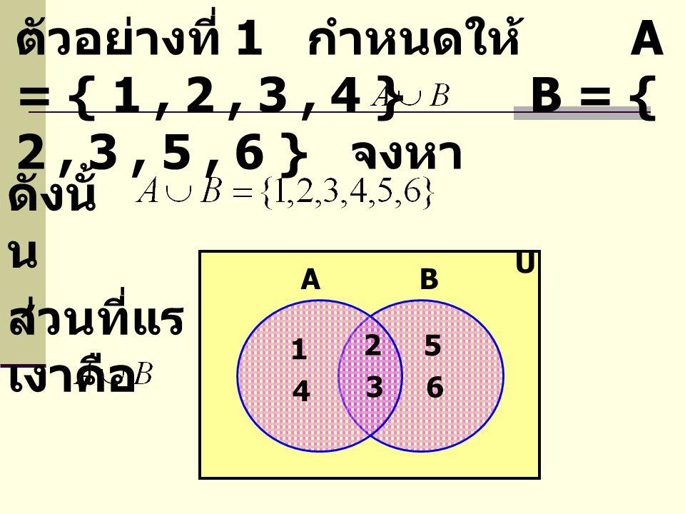 ตัวอย่างที่ 1 กำหนดให้ A = { 1 , 2 , 3 , 4 } B = { 2 , 3 , 5 , 6 } จงหา