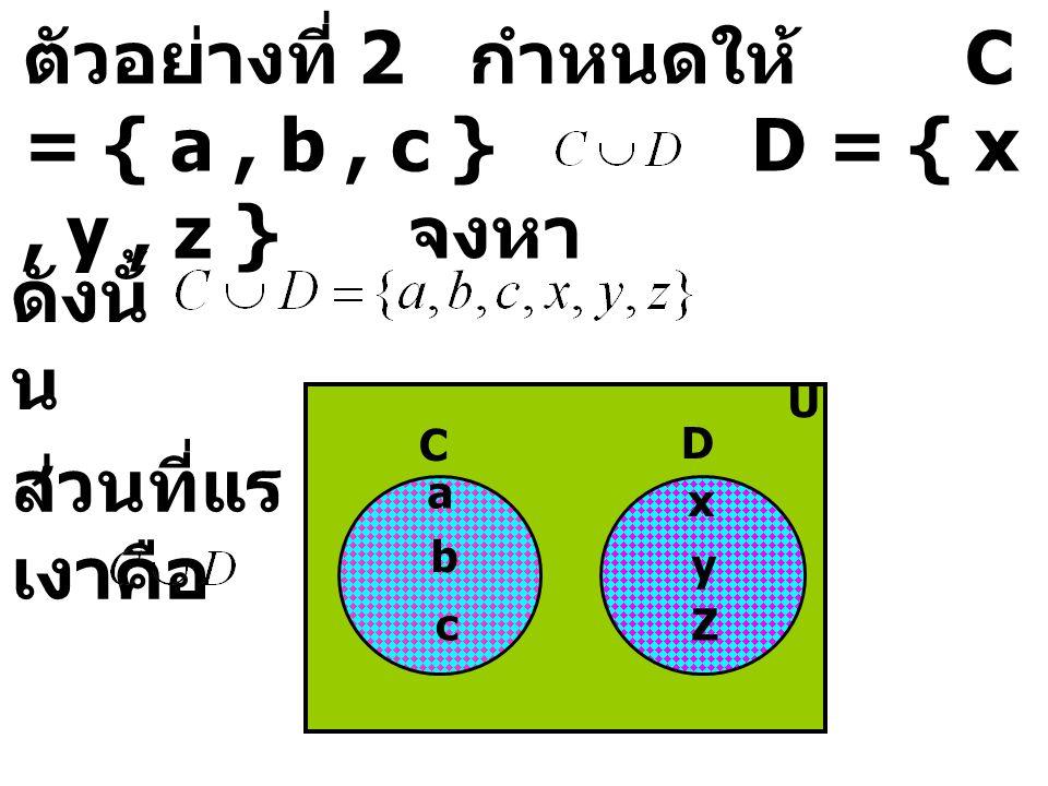 ตัวอย่างที่ 2 กำหนดให้ C = { a , b , c } D = { x , y , z } จงหา