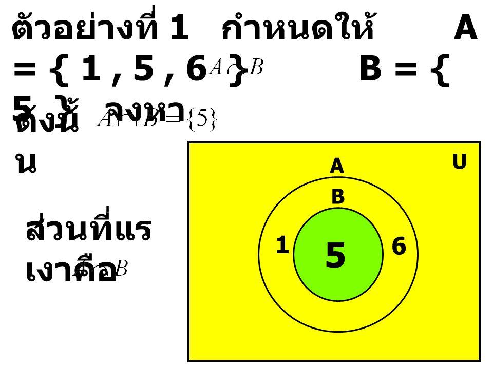 ตัวอย่างที่ 1 กำหนดให้ A = { 1 , 5 , 6 } B = { 5 } จงหา
