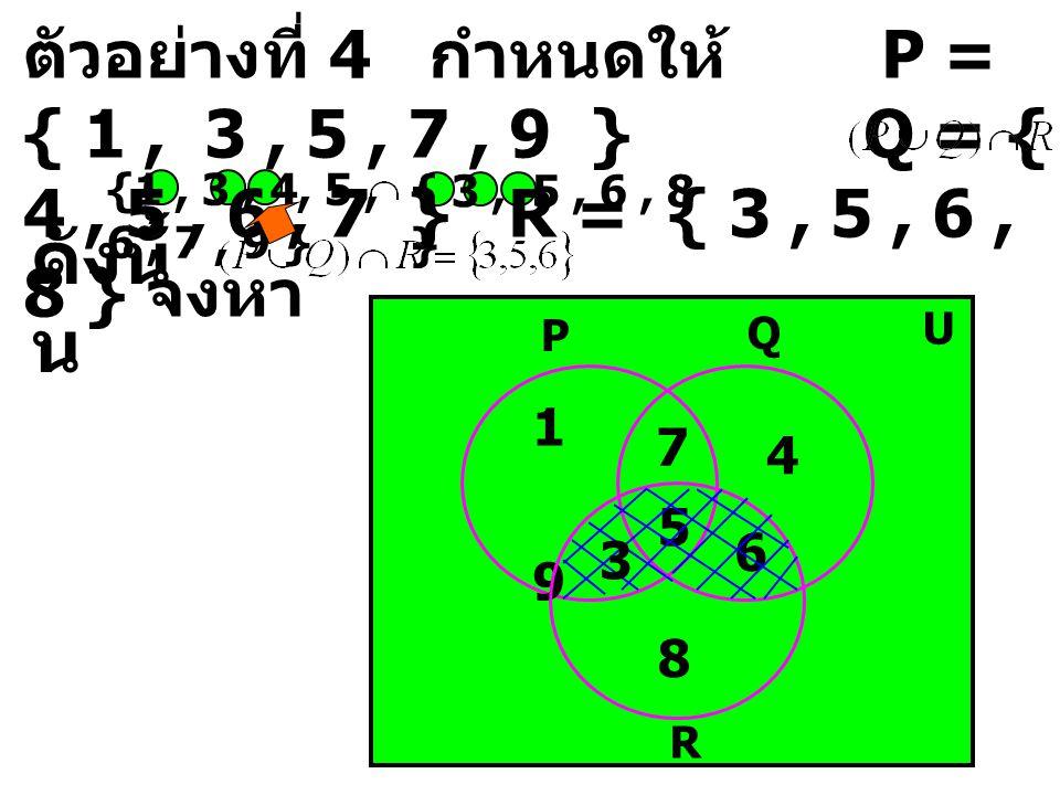 ตัวอย่างที่ 4 กำหนดให้ P = { 1 , 3 , 5 , 7 , 9 } Q = { 4 , 5 , 6 , 7 } R = { 3 , 5 , 6 , 8 } จงหา