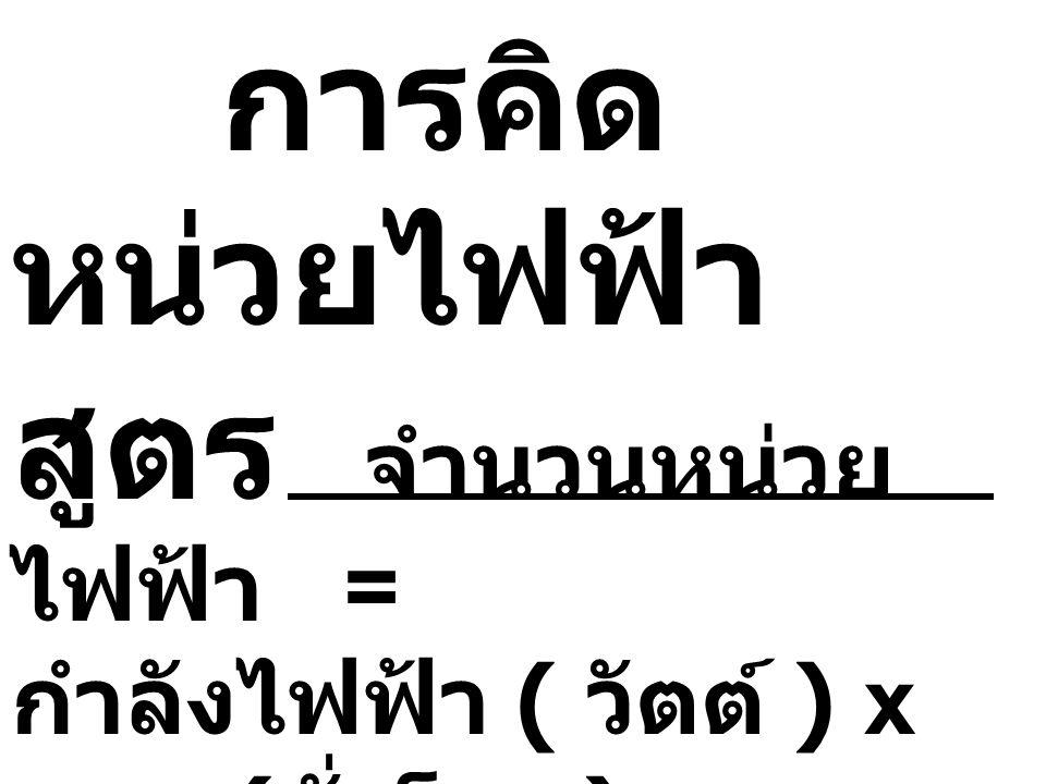 การคิดหน่วยไฟฟ้า สูตร จำนวนหน่วยไฟฟ้า = กำลังไฟฟ้า ( วัตต์ ) x เวลา (ชั่วโมง )
