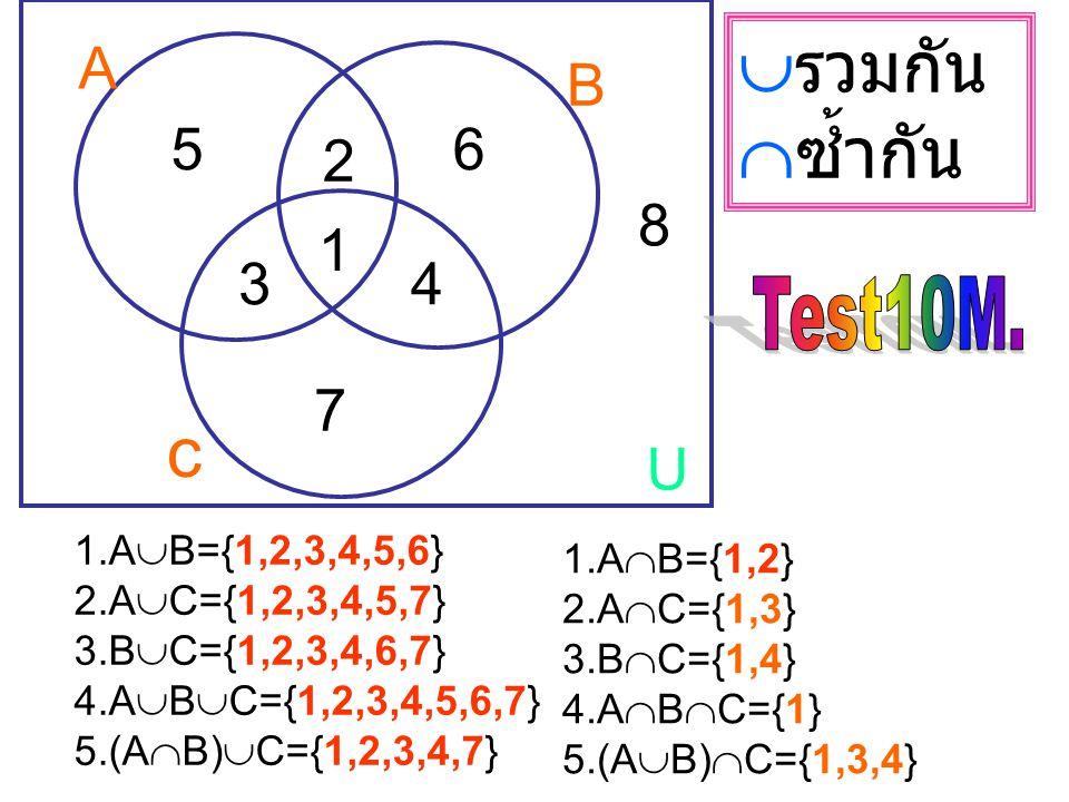 รวมกัน ซ้ำกัน c A B 5 6 2 8 1 3 4 7 U Test10M. 1.AB={1,2,3,4,5,6}