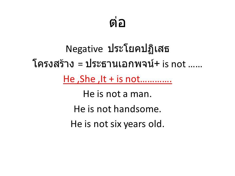 ต่อ Negative ประโยคปฏิเสธ โครงสร้าง = ประธานเอกพจน์+ is not ……