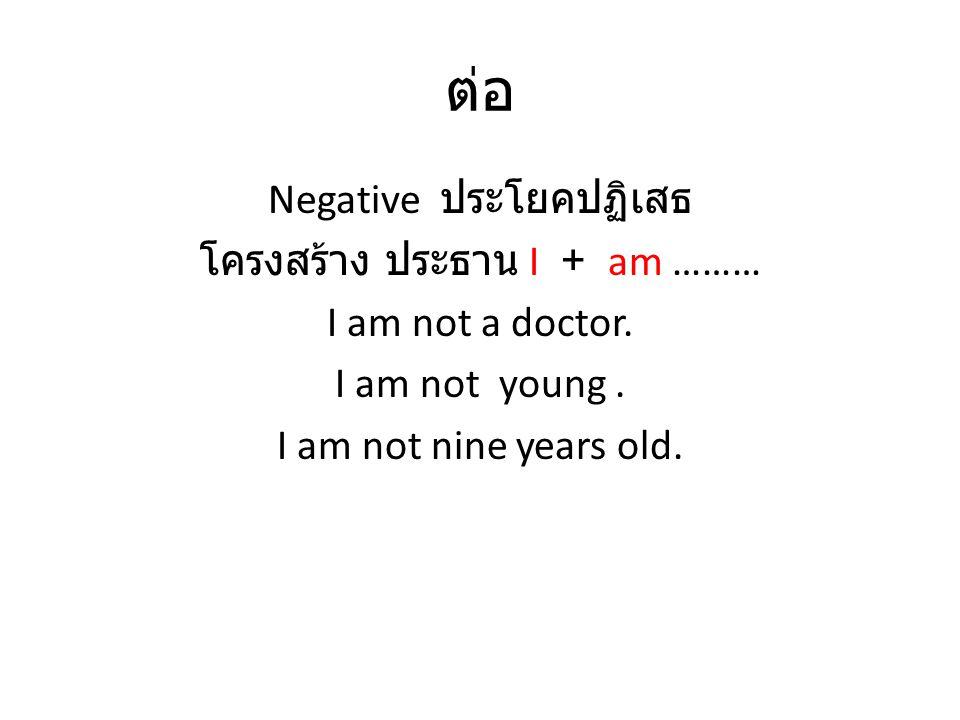 ต่อ Negative ประโยคปฏิเสธ โครงสร้าง ประธาน I + am ………