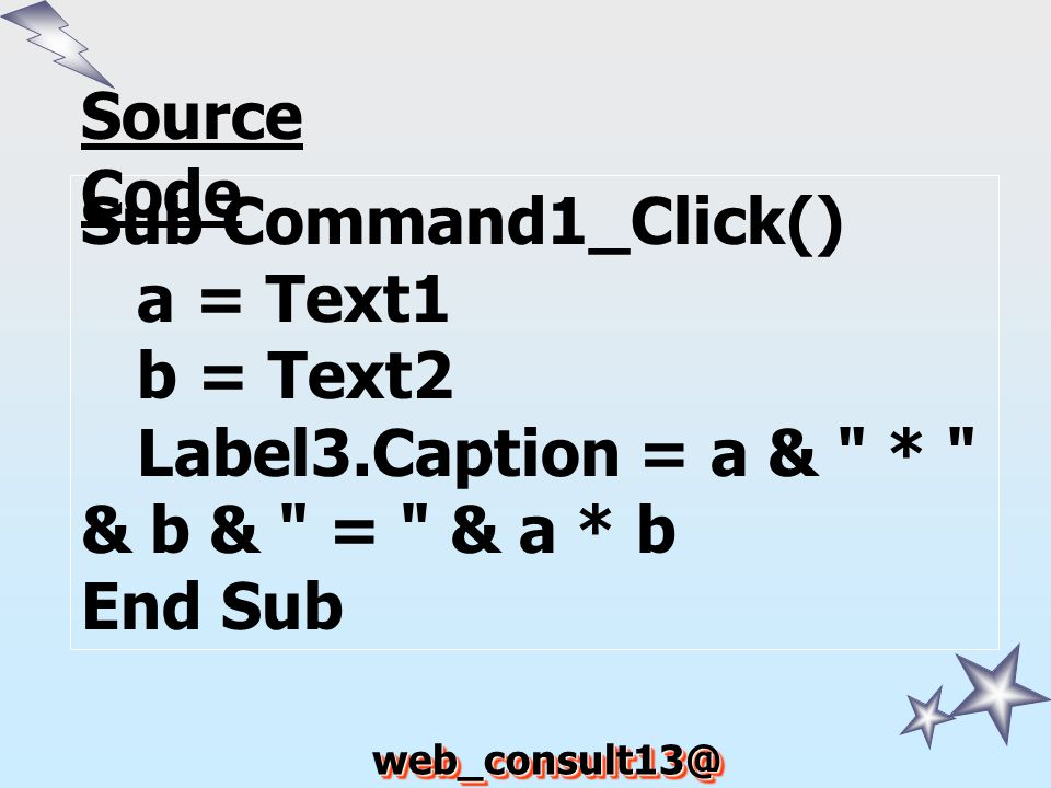 Source Code Sub Command1_Click() a = Text1. b = Text2. Label3.Caption = a & * & b & = & a * b.