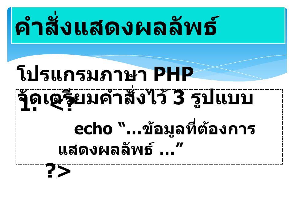 คำสั่งแสดงผลลัพธ์ โปรแกรมภาษา PHP จัดเตรียมคำสั่งไว้ 3 รูปแบบ <