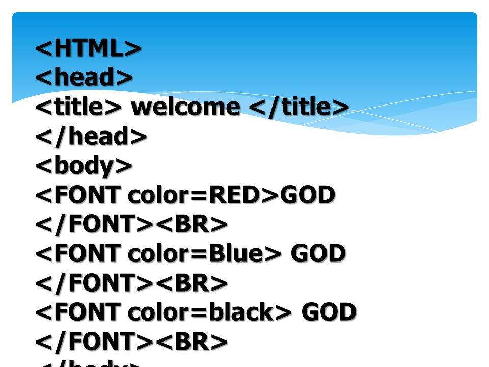 <HTML> <head> <title> welcome </title> </head> <body> <FONT color=RED>GOD </FONT><BR> <FONT color=Blue> GOD </FONT><BR>