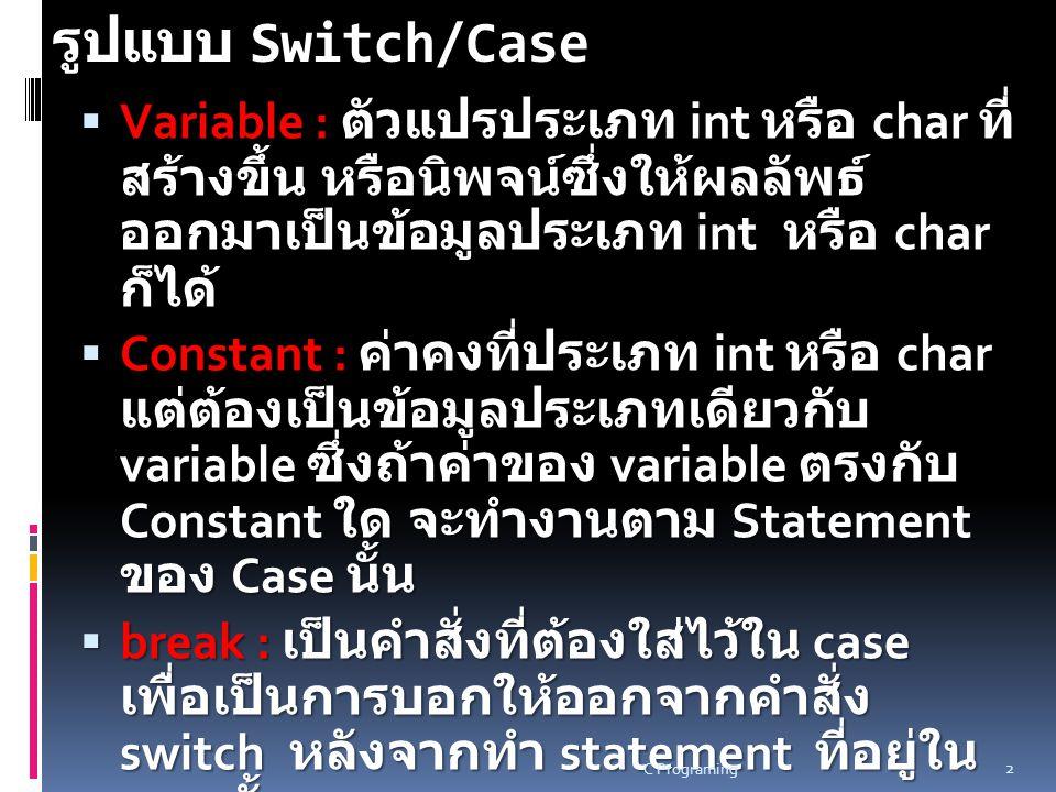 รูปแบบ Switch/Case Variable : ตัวแปรประเภท int หรือ char ที่สร้างขึ้น หรือ นิพจน์ซึ่งให้ผลลัพธ์ออกมาเป็นข้อมูลประเภท int หรือ char ก็ได้