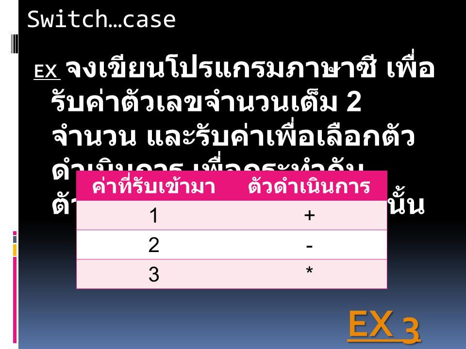 EX 3 Switch…case ค่าที่รับเข้ามา ตัวดำเนินการ 1 + 2 - 3 *