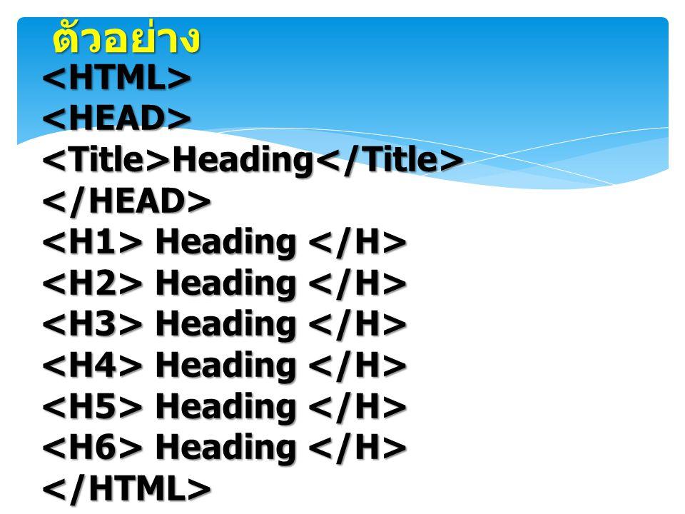 ตัวอย่าง <HTML> <HEAD> <Title>Heading</Title>