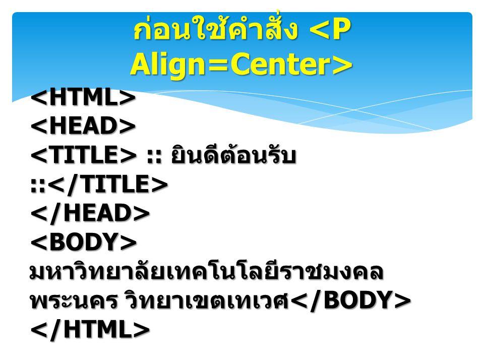 ก่อนใช้คำสั่ง <P Align=Center>